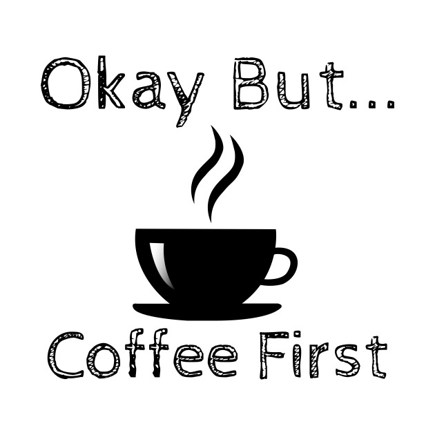 Okay But Coffee First - Coffee First - T-Shirt