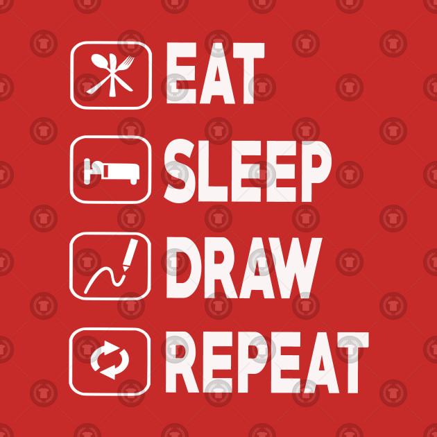 Eat Sleep Draw Repeat - Drawing