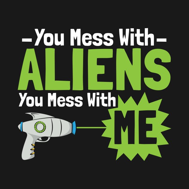 You Mess With Aliens You Mess With Me
