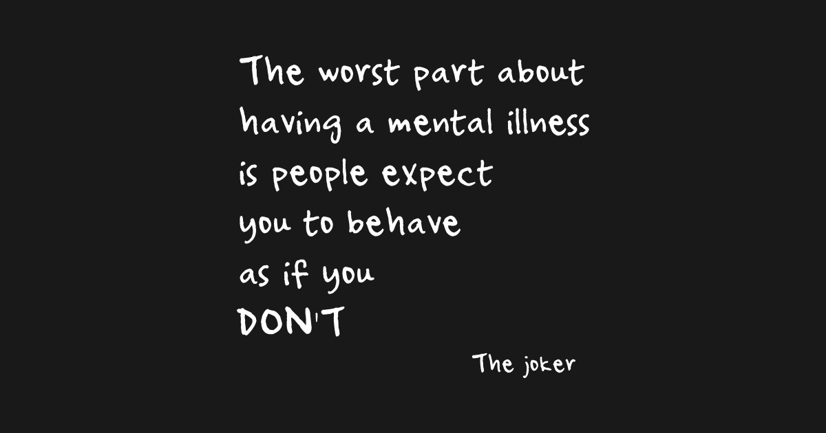 The Worst Part About Having A Mental Illness Is People Expect You To Behave As If You Don T By Dioner