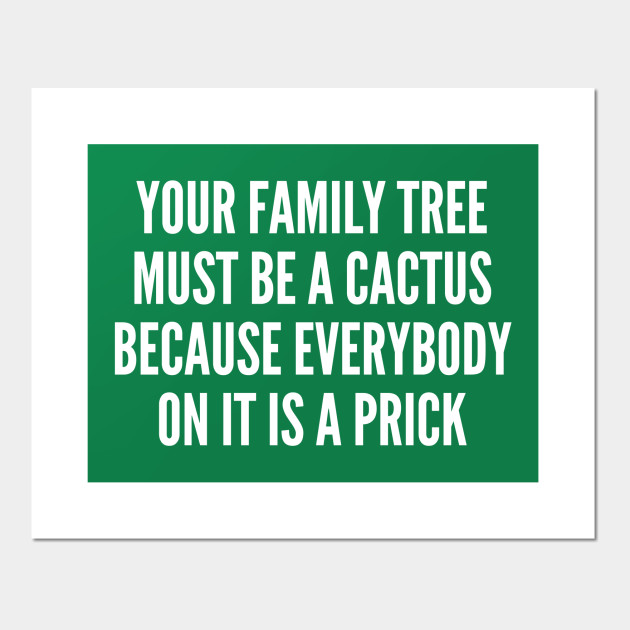 Your Family Tree Must Be A Cactus Funny Joke Statement Humor