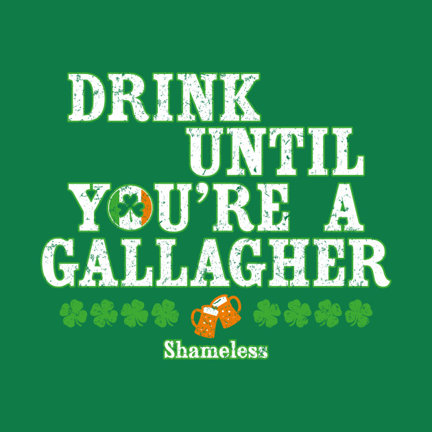 Drink until you're a Gallagher shameless Design Irish Funny