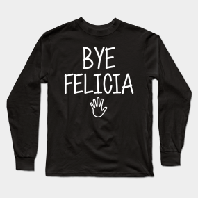 d94ca661 Bye felicia sarcasm hate hates quote in hand speech funny friday bad meme  ugly byefelicia shirt sarcastic tshirt clothing artist humor Long Sleeve T- Shirt