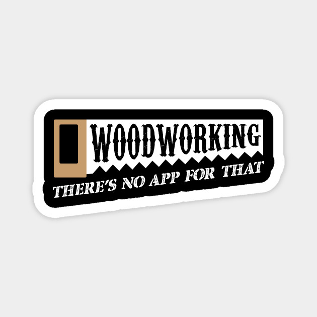 Woodworking There S No App For That Woodworkers Woodworking Theres No App For That Magnet Teepublic Au