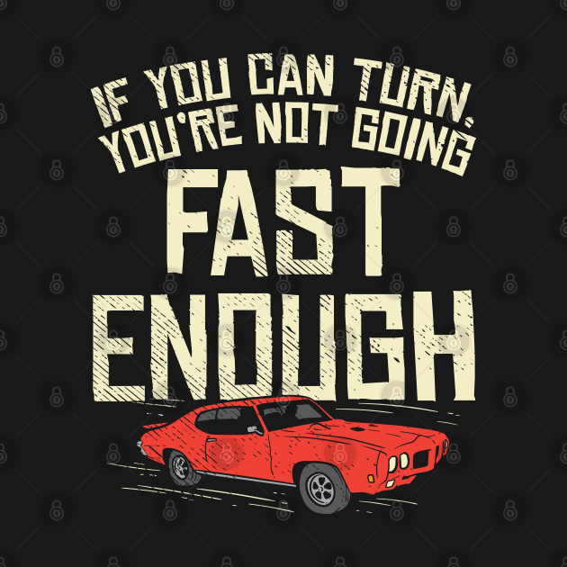 You Can Turn You're Not Going Fast Enough