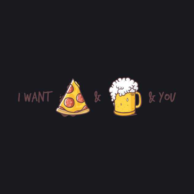 I want pizza & beer & you