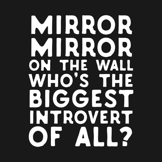 Mirror Mirror On The Wall Who's The Biggest Introvert Of All