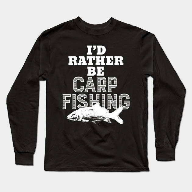 69ead4aa Funny I'd Rather Be Carp Fishing T-Shirt - Fishing - Long Sleeve T ...