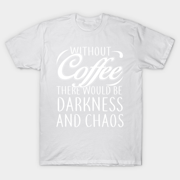 Without Coffee There Would Be Darkness And Chaos T shirt T-Shirt-TOZ