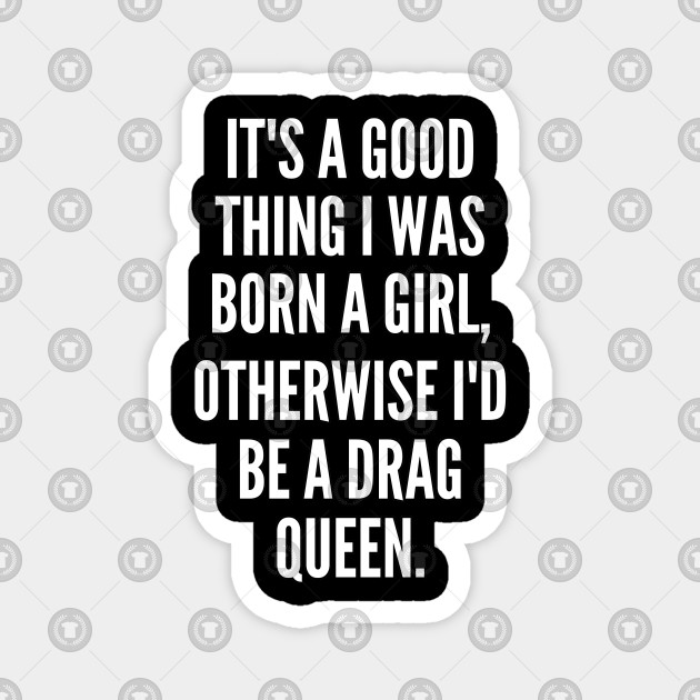 It s a good thing I was born a girl otherwise I d be a drag queen