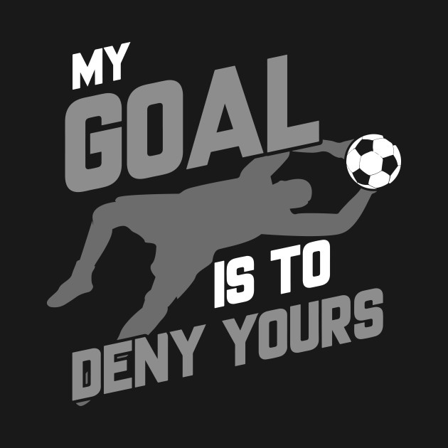 fbac28a7bb9 My Goal Is To Deny Yours Soccer Goalie - My Goal Is To Deny Yours ...
