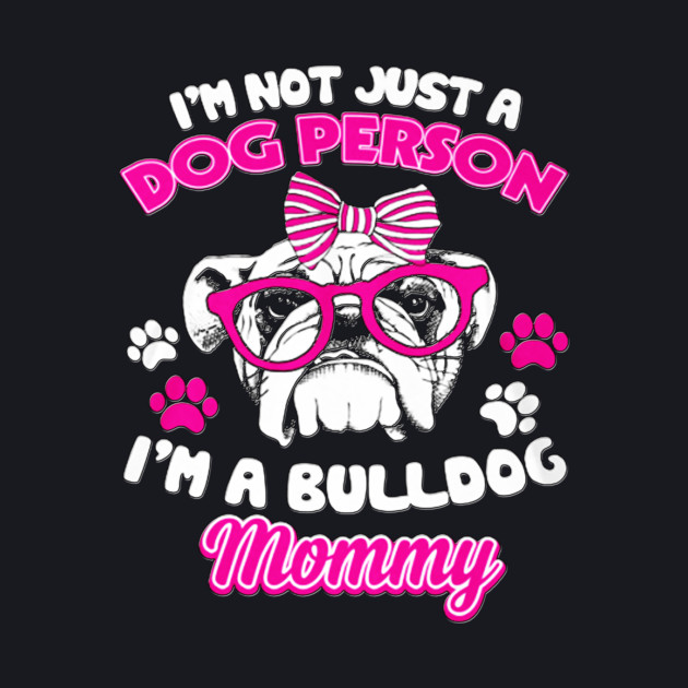 I'm not just a Dog person I'm a Bulldog Mommy
