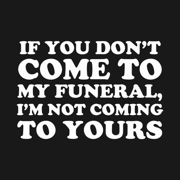 If You Don't Come To My Funeral I'm Not Coming To Yours