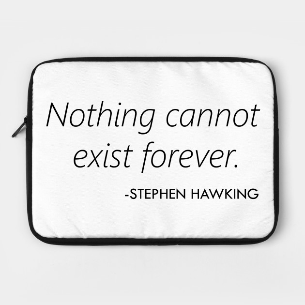 Nothing Cannot Exist Forever (Stephen Hawking)