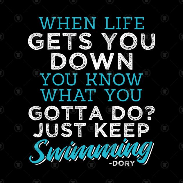 When Life Gets You Down Keep Swimming by teebazaar