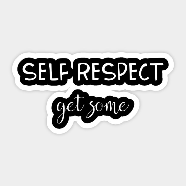 Respect Quotes Self Respect Get Some Self Respect Sticker Teepublic