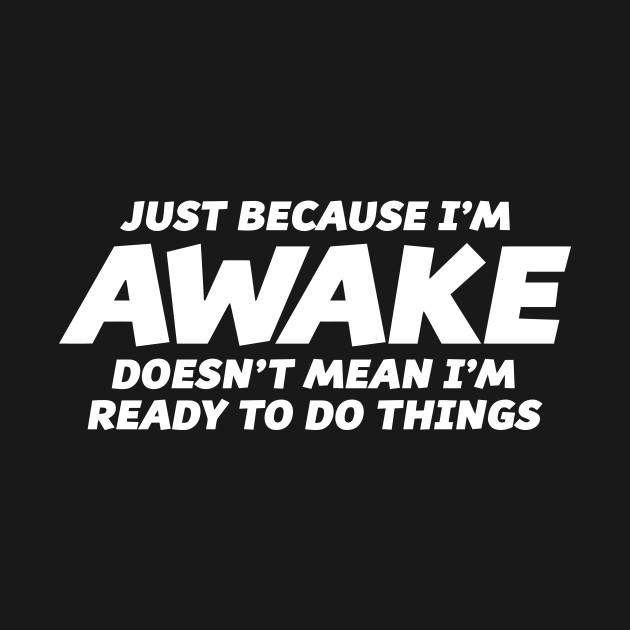 JUST BECAUSE I'M AWAKE