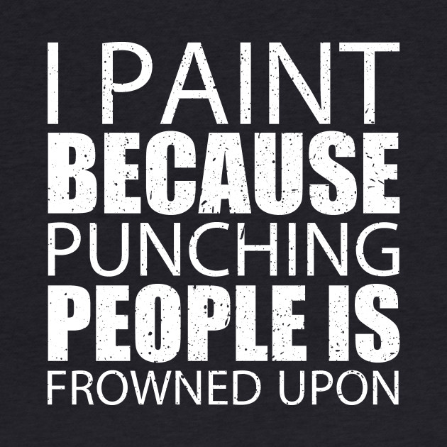 I Paint Because Punching People Is Frowned Upon - Custom Tshirts
