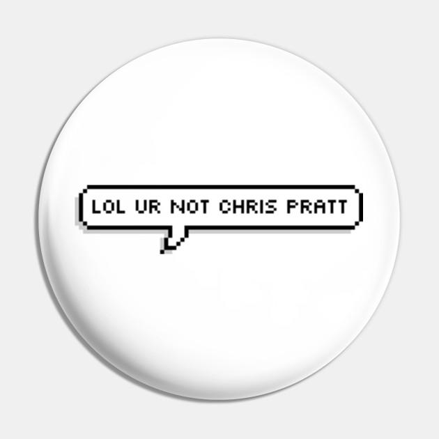 Lol ur not chris pratt