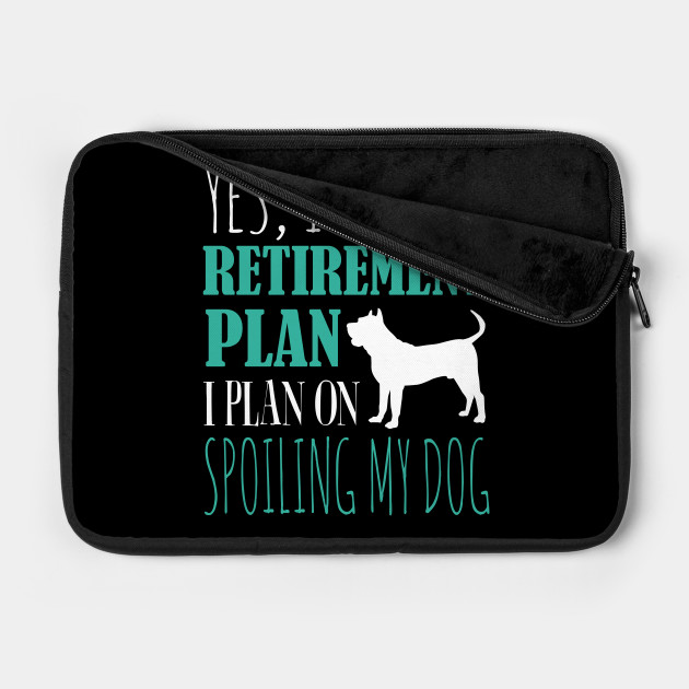 Yes I Have A Retirement Plan I Plan On Spoiling My Dog