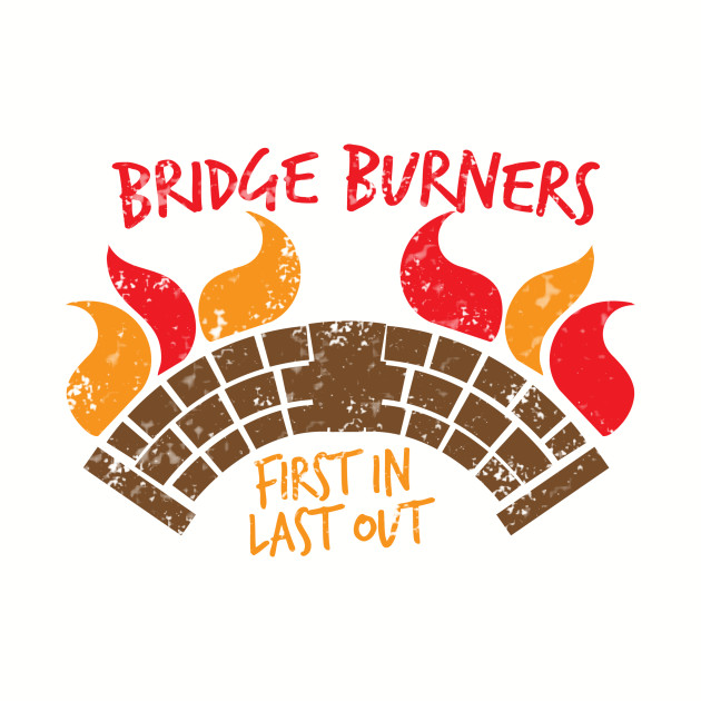 BRIDGE BURNERS first in last out