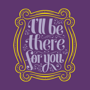 i'll be there for you t-shirts