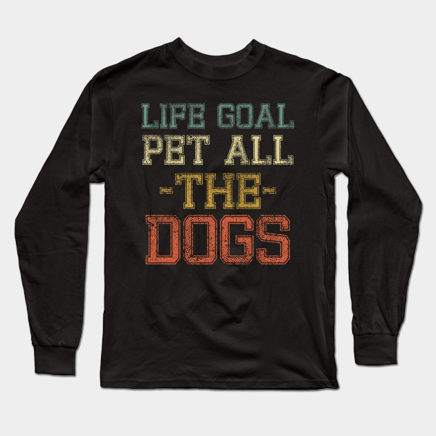 Life Goal Pet All the Dogs Shirt for Dog Lovers Dog Mom Dog Owner Bulldog Puppy I Love Dogs gift idea Long Sleeve T-Shirt