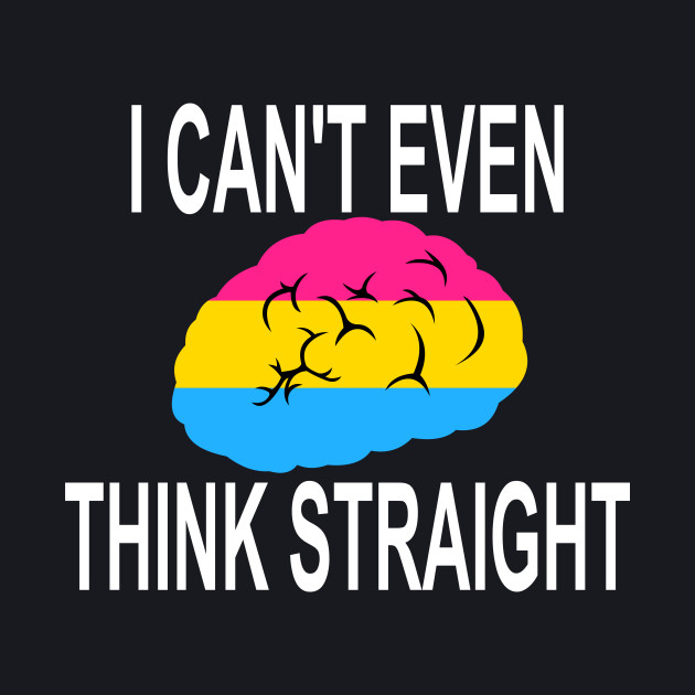 I Can't Even Think Straight (Pansexual Pride)