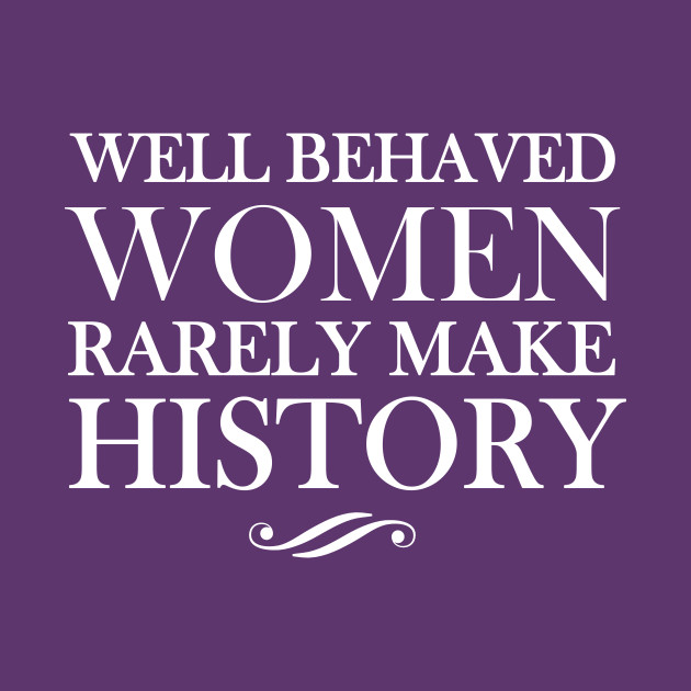 well behaved women seldom make history View homework help - well-behaved woman seldom make histoy from english 101 at south puget sound community college title of essay: well-behaved women seldom make history author: laurel thatcher.