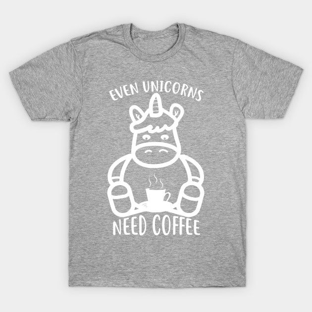 a10cf869 Even Unicorns Need Coffee Cute And Funny Design - Coffee - T-Shirt ...
