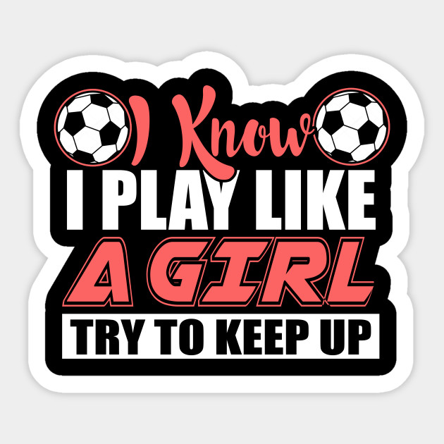 7b0eab8d I Know I Play Like A Girl Soccer T-Shirts, Try To Keep Up - Soccer ...