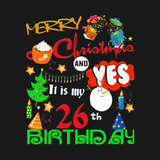 Merry Christmas. It is my 26th birthday