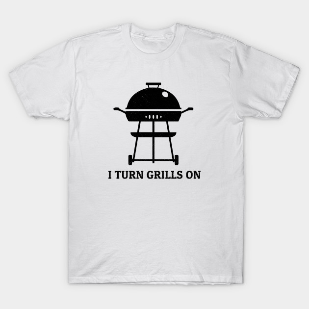 139e6e15be I Turn Grills On - Grill - T-Shirt | TeePublic