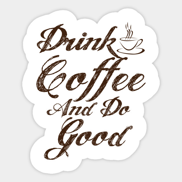 drink coffee and do good coffee quotes for coffee lovers coffee