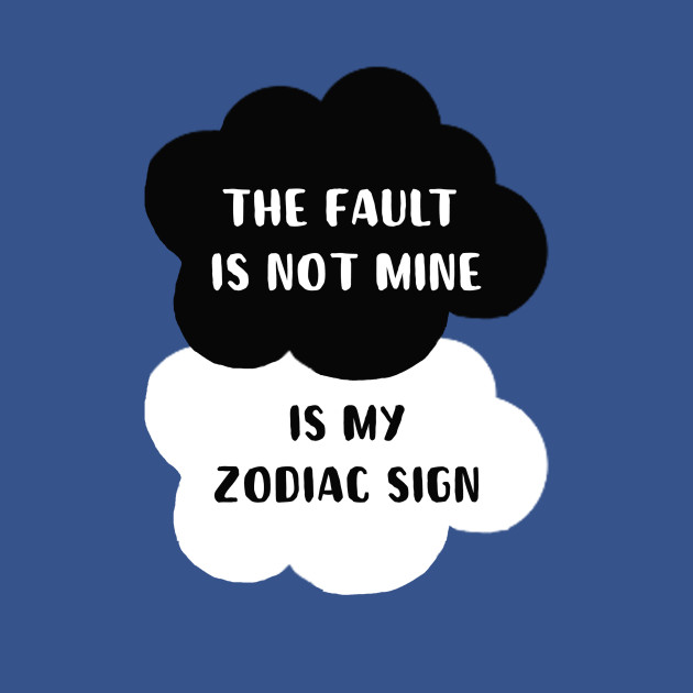 The fault is not mine is my zodiac sign