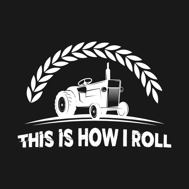This is How I Roll Farming Farmer Tractor