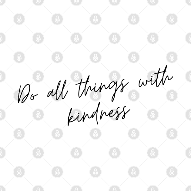 Do All Things with Kindness. Kindness quote. Positivity. Inspirational.