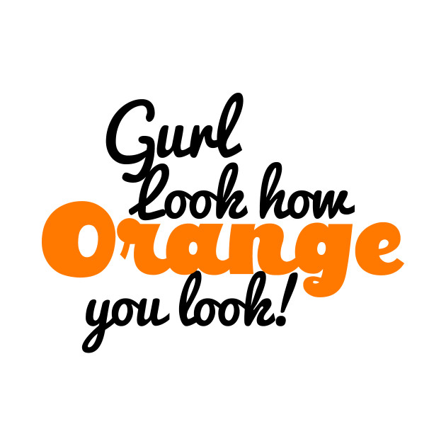 Gurl Sis Orange You Look funny Sassy Read Queen Tshirt