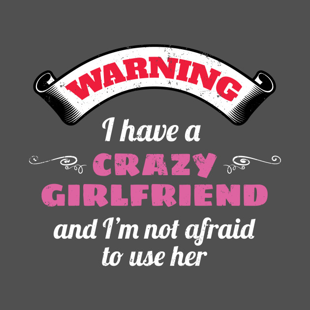 Warning I Have A Crazy Girlfriend And I'm Not Afraid To Use Her