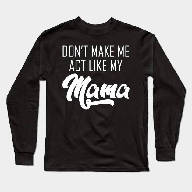 Don't make me act like my mama