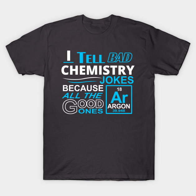 I Tell Bad Chemistry Jokes Because All the Good Ones AR Argon Are Gone Tshirt