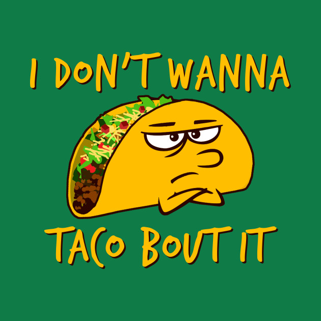 I don't wanna taco bout it