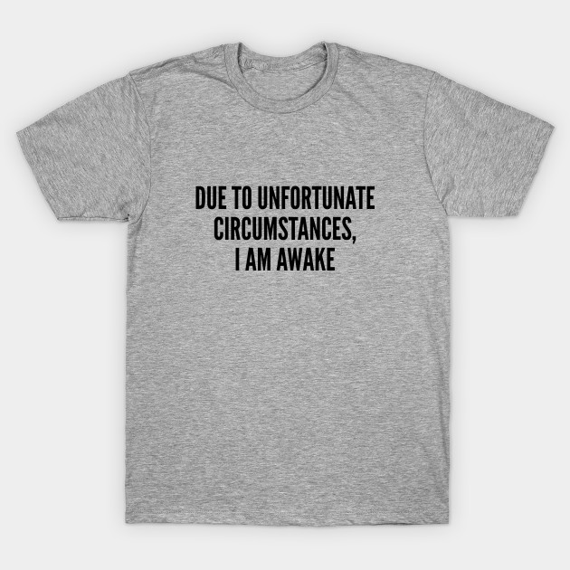 107ad2a37 Silly - Due To Unfortunate Circumstances I Am Awake - Funny Joke Statement  Humor Slogan Quote Silly T-Shirt