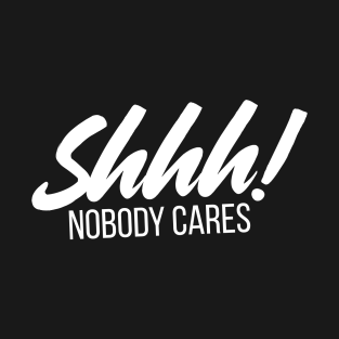 shhhhh no one cares t shirts teepublic
