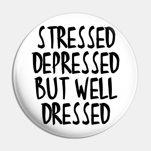 Stressed Depressed But Well Dressed Quote