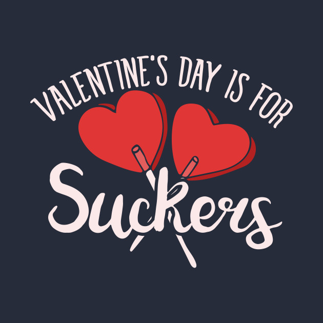 Valentine's day is for SUCKERS