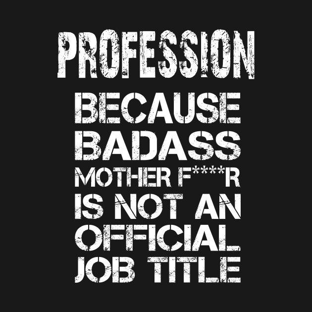 Profession Because Badass Mother F****r Is Not An Official Job Title – T & Accessories