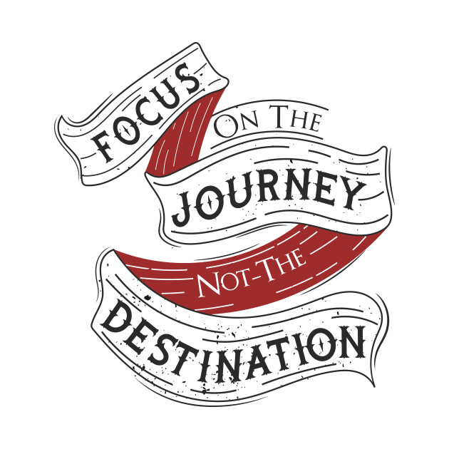 focus on the journey not the destinati