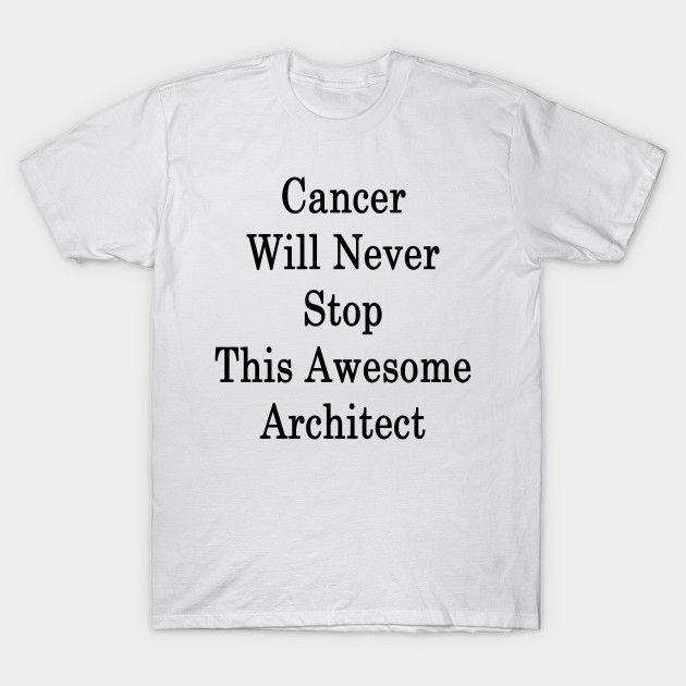 Cancer Will Never Stop This Awesome Architect T-Shirt