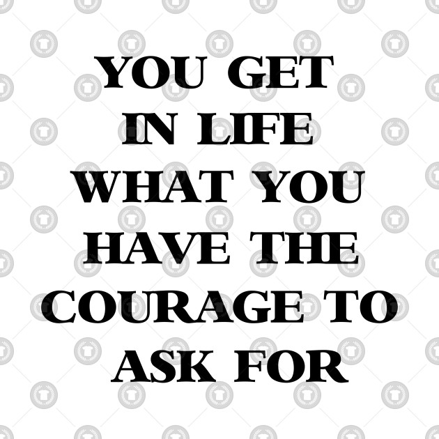You Get In Life What You Have The Courage To Ask For Get T Shirt